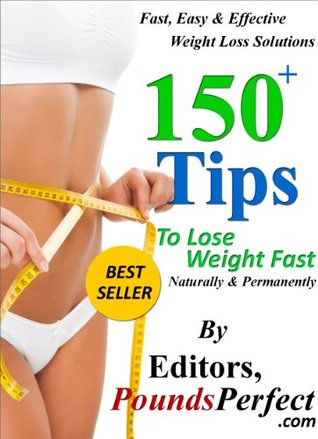 150 Plus Tips to Lose Weight Fast, Naturally and Permanently: 150 Fast, Easy and Effective Weight Loss Solutions