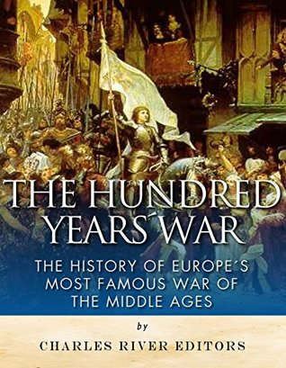 The Hundred Years War: The History of Europe's Most Famous War of the Middle Ages