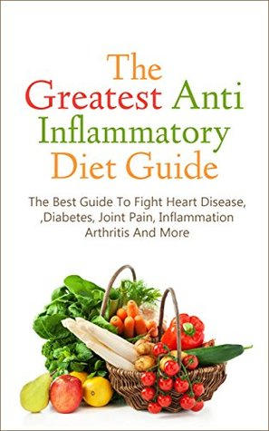 The Greatest Anti Inflammatory Diet Guide: The Best Guide To Fight Heart Disease, Diabetes, Joint Pain, Inflammation, Arthritis And More