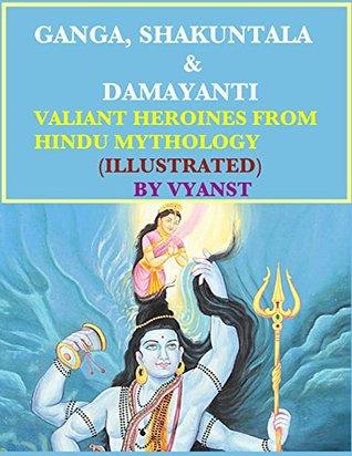 Ganga, Shakuntala & Damayanti : Valiant Heroines from Hindu Mythology (Illustrated): Stories for children from Indian Mythology