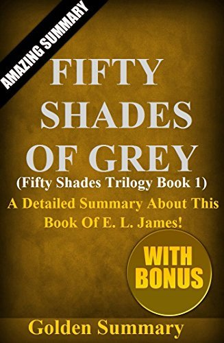 Fifty Shades Of Grey: [Fifty Shades Trilogy Book 1]-- A Detailed Summary About This Book Of E. L. James! (Fifty Shades Of Grey: A Detailed Summary-- Trilogy ... 1, Movie, Dvd, Soundtrack,Audible, Told by)