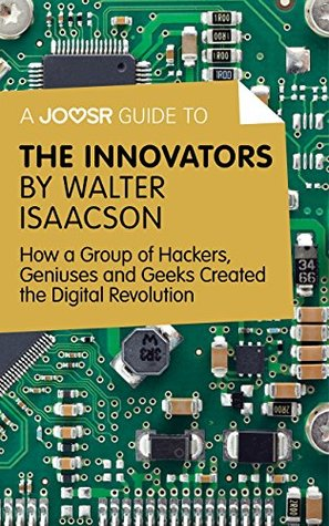 A Joosr Guide to... The Innovators by Walter Isaacson: How a Group of Hackers, Geniuses and Geeks Created the Digital Revolution
