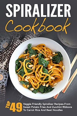 Spiralizer Cookbook: Top 49 Veggie Friendly Spiralizer Recipes-From Sweet Potato Fries And Zucchini Ribbons To Carrot Rice And Beet Noodles (Spiralizer ... Spiralizer Vegetable, Spiralizer Cooking)
