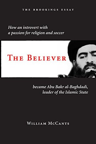 the believer how an introvert a passion for religion and  the believer how an introvert a passion for religion and soccer became abu bakr al baghdadi leader of the islamic state by william mccants