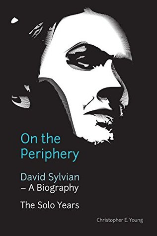On the Periphery: David Sylvian - A Biography: The Solo Years