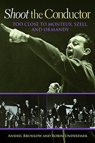 Shoot the Conductor: Too Close to Monteux, Szell, and Ormandy (Mayborn Literary Nonfiction Series Book 7)