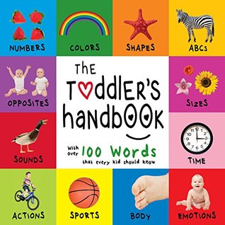 the-toddler-s-handbook-numbers-colors-shapes-sizes-abc-animals-opposites-and-sounds-with-over-100-words-that-every-kid-should-know-engage-early-readers-children-s-learning-books