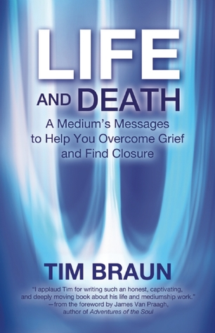 Life and Death: A Medium's Messages to Help You Overcome Grief and Find Closure