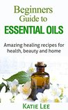 Essential Oils for Beginners: Amazing healing recipes for Health, Beauty AND Home