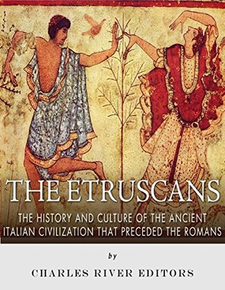 The Etruscans: The History and Culture of the Ancient Italian Civilization that Preceded the Romans