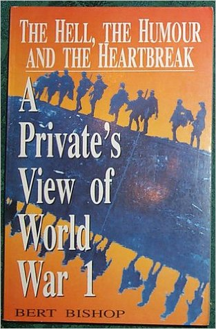 The Hell, The Humour, The Heartbreak: A Private's View Of World War I