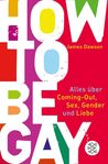 How to be Gay: Alles über Coming-out, Sex, Gender und Liebe