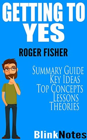 Getting to Yes: Negotiating Agreement Without Giving In: By Roger Fisher and William L. Ury | BlinkNotes Summary Guide