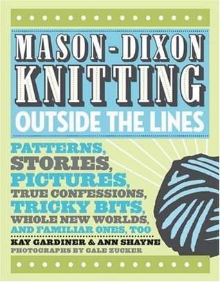 Mason-Dixon Knitting Outside the Lines: Patterns, Stories, Pictures, True Confessions, Tricky Bits,
