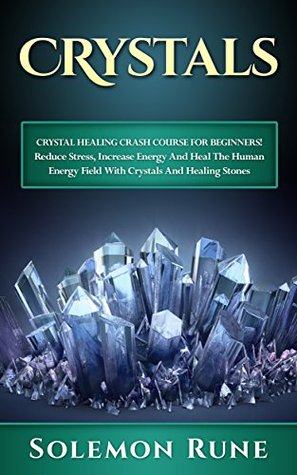 CRYSTALS: Crystal Healing Crash Course For Beginners! Reduce Stress, Increase Energy And Heal The Human Energy Field With Crystals And Healing Stones (Hypnosis, ... Mudras, New Age, Wicca, Crystal Healing)