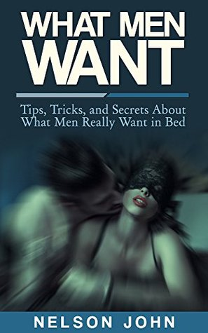 What Men Want: Tips, Tricks and Secrets to What Men Really Want in Bed