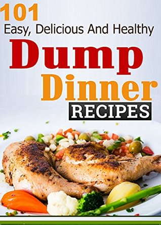Dump Dinners: 101 Easy, Delicious and Healthy Recipes