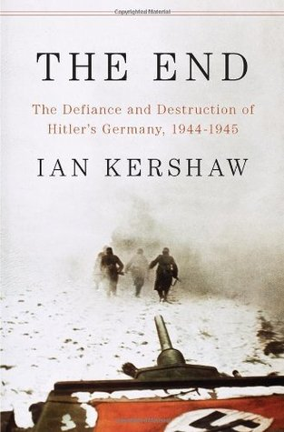 The End: The Defiance and Destruction of Hitler's Germany 1944-45