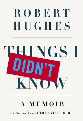 Things I Didn't Know by Robert Hughes