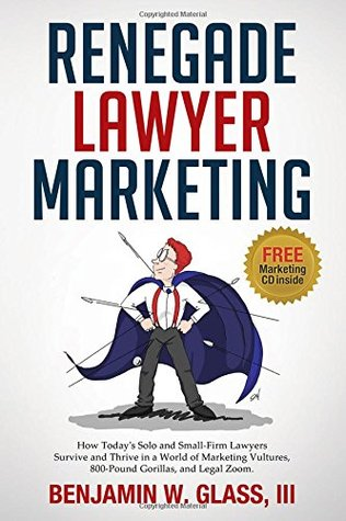 renegade-lawyer-marketing-what-today-s-solo-and-small-firm-lawyers-do-to-survive-and-thrive-in-a-world-of-marketing-vultures-800-pound-gorillas-and-legal-zoom