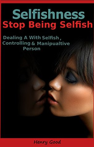 Selfishness: How to Stop Being Selfish, Dealing With a Selfish, Controlling & Manipulative Person
