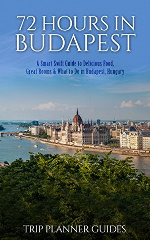 Budapest: 72 Hours in Budapest -A Smart Swift Guide to Delicious Food, Great Rooms & What to Do in Budapest, Hungary.