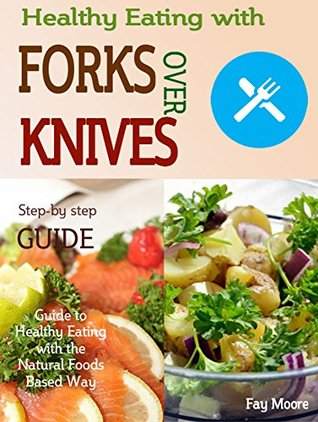 Healthy Eating with Forks Over Knives: Guide to Healthy Eating with the Natural Foods
