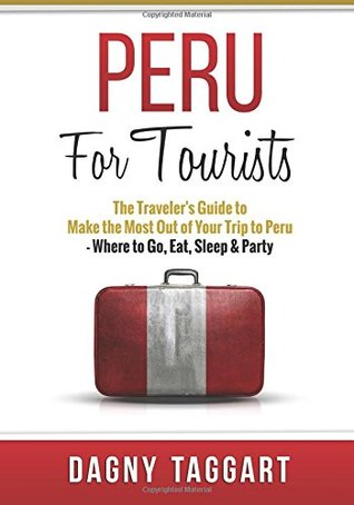 Peru: For Tourists - The Traveler's Guide to Make the Most Out of Your Trip to Peru - Where to Go, Eat, Sleep & Party