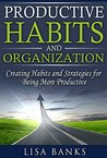 Productive Habits and Organization: Creating Habits and Strategies for Being More Productive