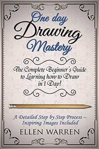 Drawing: One Day Drawing Mastery: The Complete Beginner's Guide to Learning to Draw in Under 1 Day! A Step by Step Process to Learn – Inspiring Images ...