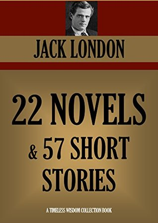 JACK LONDON: 22 NOVELS + 57 SHORT STORIES (Timeless Wisdom Collection Book 2512)