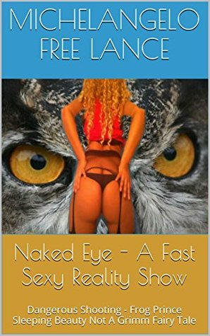 Naked Eye - A Fast Sexy Reality Show: Dangerous Shooting - Frog Prince Sleeping Beauty Not A Grimm Fairy Tale (Naked Eye -From Teen Star To Porn Star Book 4)