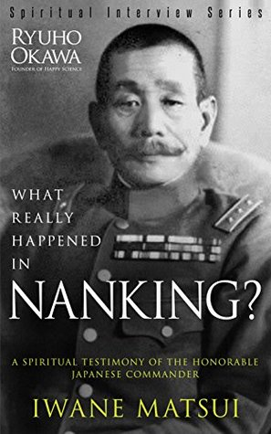 What Really Happened in Nanking?: A Spiritual Testimony of the Honorable Japanese Commander Iwane Matsui