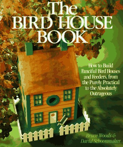 The Bird House Book: How To Build Fanciful Birdhouses and Feeders, from the Purely Practical to the Absolutely Outrageous