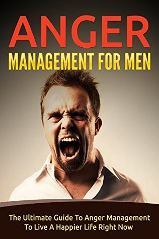 Anger Management For Men: The Ultimate Guide To Anger Management To Live A Happier Life