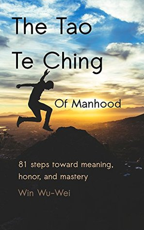 The Tao Te Ching of Manhood: 81 steps toward meaning, honor, and mastery (The 81 Steps Series Book 4)