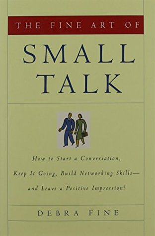The Fine Art of Small Talk: How to Start a Conversation, Keep It Going, Build Networking Skills and Leave a Positive Impression!