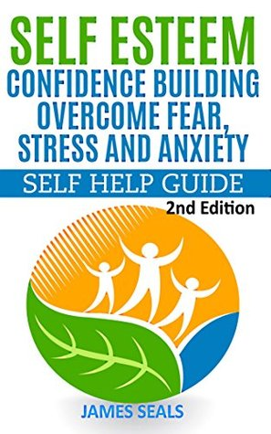 Self Esteem: Confidence Building--Overcome Fear, Stress and Anxiety: Self Help Guide