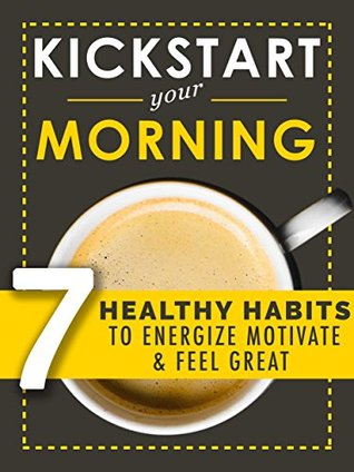 Kickstart Your Morning: 7 Healthy Habits To Boost Energy, Motivation And Happiness (Simple Self Improvement Series)