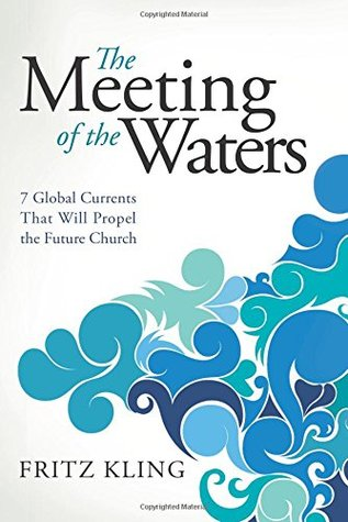Ebook The Meeting of the Waters: 7 Global Currents That Will Propel the Future Church by Fritz Kling TXT!