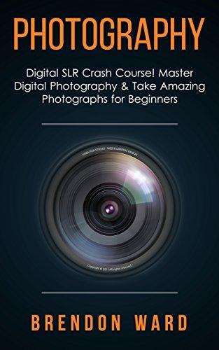 Photography: Digital SLR Crash Course! Master Digital Photography & Take Amazing Photographs for Beginners (Photography, Digital Photography, DSLR, Creativity, ... for Beginners, Photography Books)