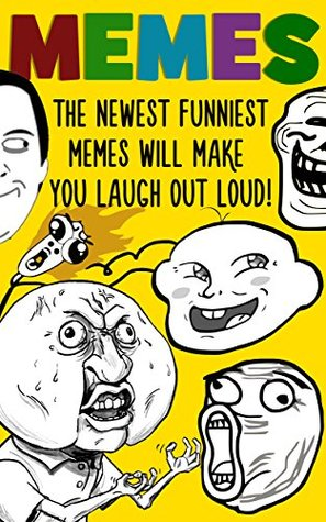 Memes: The Newest Funniest Memes Will Make You Laugh Out Loud!: (Memes, Cartoons, Jokes, Funny Pictures, Laugh Out Loud, LOL, ROFL, Funny Books) (Best of FUN: Memes from all over the internet Book 1)