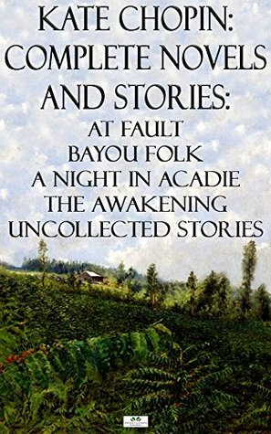 kate-chopin-complete-novels-and-stories-at-fault-bayou-folk-a-night-in-acadie-the-awakening-uncollected-stories