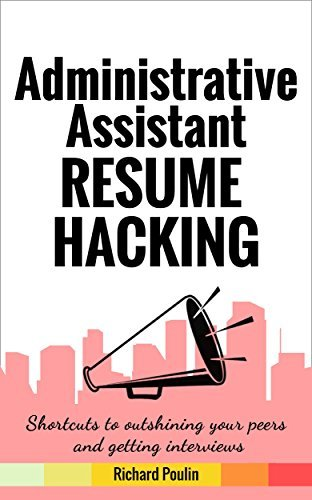 Administrative Assistant Resume Hacking: Shortcuts to outshining your peers and getting interviews (Business & Administration Book 7)