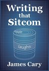 Writing That Sitcom by James Cary