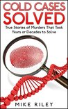 Cold Cases Solved: True Stories of Murders That Took Years or Decades to Solve (Murder, Scandals and Mayhem Book 1)