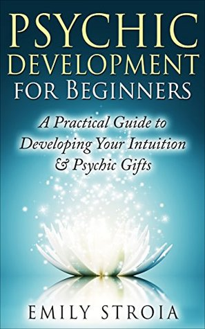 Psychic Development for Beginners: An Easy Guide to Developing Your Intuition & Psychic Gifts