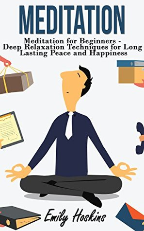 Meditation: Meditation For Beginners - Deep Relaxation Techniques For Long Lasting Peace and Happiness