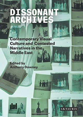 Descargar Dissonant archives: contemporary visual culture and contested narratives in the middle east epub gratis online Anthony Downey