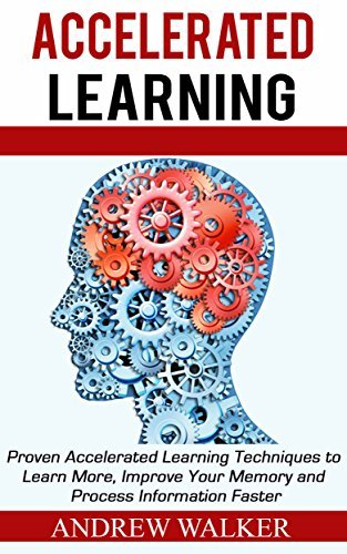 Accelerated Learning: Proven Accelerated Learning Techniques to Learn More, Improve Your Memory and Process Information Faster